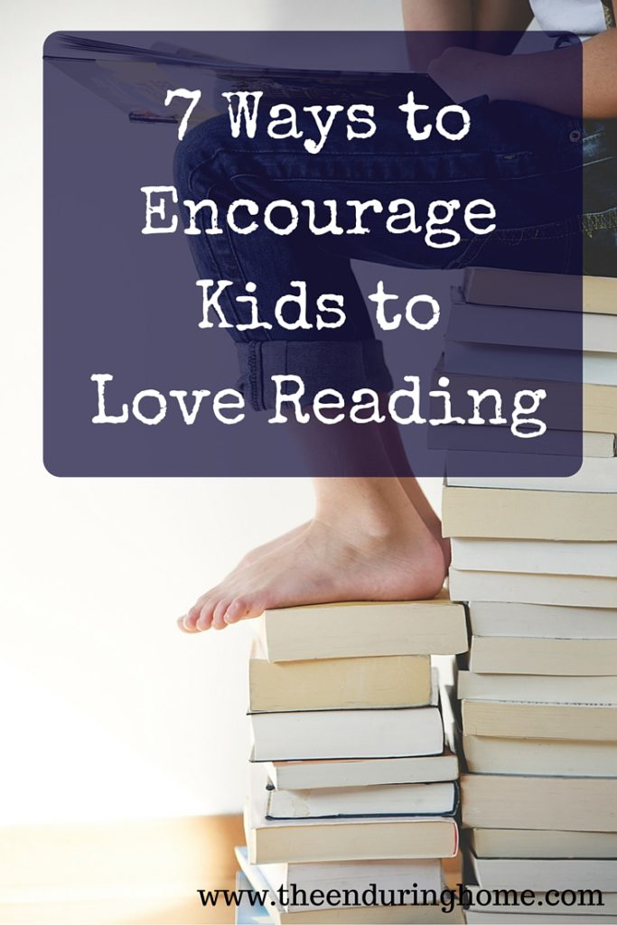 7 Ways to Encourage  Kids to  Love Reading